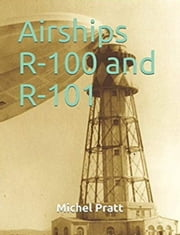 Airships R-100 and R-101 - The Success of the R-100's Trip to Canada and the Tragedy of the R-101 in France eBook by Michel Pratt