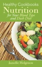Healthy Cookbooks: Nutrition for Your Blood Type and Dash Diet ebook by Janelle Helgeson