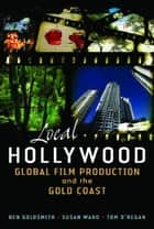 Local Hollywood: Global Film Production and the Gold Coast ebook by Ben Goldsmith, Susan Ward, Tom O'Regan