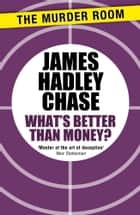 What's Better Than Money? ebook by James Hadley Chase