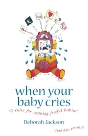 When Your Baby Cries: 10 rules for soothing fretful babies (and their parents!) ebook by Deborah Jackson