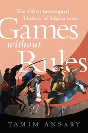 Games without Rules - The Often-Interrupted History of Afghanistan ebook by Tamim Ansary