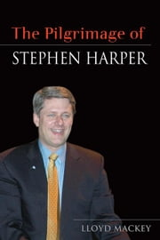 The Pilgrimage of Stephen Harper: The Case for Collaborative Governance ebook by Mackey, Lloyd