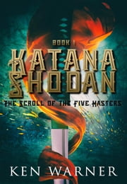 Katana Shodan: The Scroll of the Five Masters - The Katana Series, #1 ebook by Ken Warner