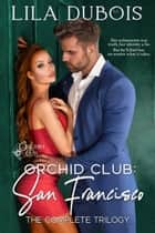 Orchid Club: San Francisco - The Complete Trilogy ebook by Lila Dubois