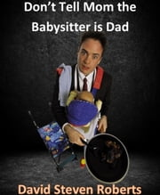Don't Tell Mom The Babysitter Is Dad ebook by David Steven Roberts