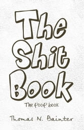 The Shit Book - The Poop Book ebook by Thomas N. Bainter