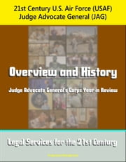 21st Century U.S. Air Force (USAF) Judge Advocate General (JAG): Overview and History, Judge Advocate General's Corps Year in Review, Legal Services for the 21st Century ebook by Progressive Management