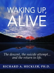Waking Up, Alive - The Descent, the Suicide Attempt... And, the Return to Life! ebook by Richard A. Heckler, Ph.D.