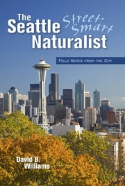 The Seattle Street-Smart Naturalist - Field Notes from the City ebook by David B. Williams,Megan Ernst