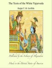 The Texts of the White Yajurveda ebook by Ralph T. H. Griffith