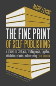 The Fine Print of Self-Publishing - A Primer on Contracts, Printing Costs, Royalties, Distribution, E-Books, and Marketing ebook by Mark Levine