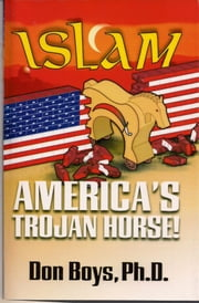 Islam: America's Trojan Horse! ebook by Don Boys. Ph.D.