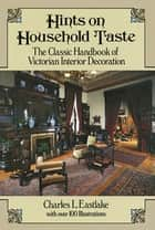 Hints on Household Taste - The Classic Handbook of Victorian Interior Decoration ebook by