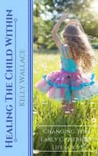 Healing The Child Within ebook by Kelly Wallace
