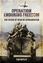 Operation Enduring Freedom - The Seeds of War in Afghanistan ebook by Tim Ripley