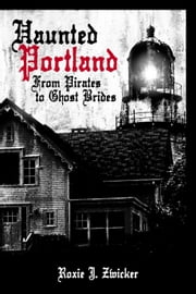 Haunted Portland - From Pirates to Ghost Brides ebook by Roxie J. Zwicker