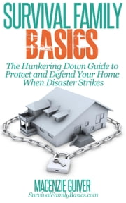 The Hunkering Down Guide to Protect and Defend Your Home When Disaster Strikes - Survival Family Basics - Preppers Survival Handbook Series ebook by Macenzie Guiver