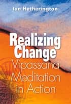Realizing Change - Vipassana Meditation in Action ebook by Ian Hetherington