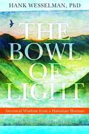 The Bowl of Light: Ancestral Wisdom from a Hawaiian Shaman ebook by Hank Wesselman