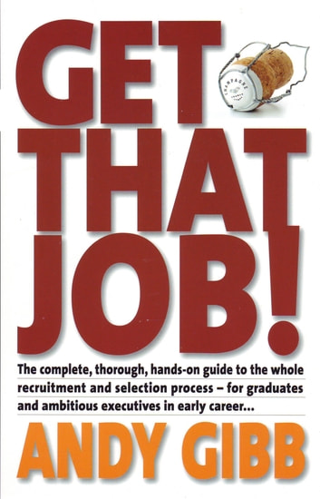 Get That Job! - The Complete, Thorough, Hands-on Guide to the Whole Recruitment and Selection Process - For Graduates and Ambitious Executives in Early Career... ebook by Andy Gibb