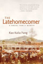 The Latehomecomer - A Hmong Family Memoir ebook by Kao Kalia Yang