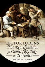 'Lector Ludens' - The Representation of Games & Play in Cervantes ebook by Michael  Scham