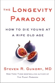 The Longevity Paradox - How to Die Young at a Ripe Old Age ebook by Dr. Steven R Gundry, MD