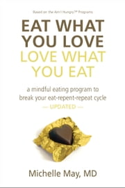 Eat What You Love, Love What You Eat - A Mindful Eating Program to Break Your Eat-Repent-Repeat Cycle ebook by Michelle May M.D.
