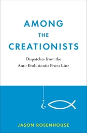 Among the Creationists: Dispatches from the Anti-Evolutionist Front Line - Dispatches from the Anti-Evolutionist Front Line ebook by Jason Rosenhouse
