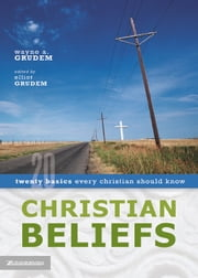 Christian Beliefs - Twenty Basics Every Christian Should Know ebook by Wayne A. Grudem,Elliot Grudem