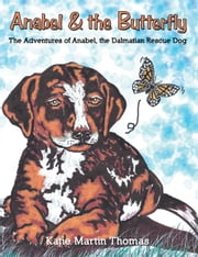 Anabel & the Butterfly - The Adventures of Anabel, the Dalmatian Rescue Dog ebook by Katie Martin Thomas