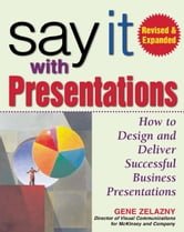 Say It with Presentations, Second Edition, Revised & Expanded: How to Design and Deliver Successful Business Presentations ebook by Zelazny, Gene