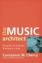 The Music Architect - Blueprints for Engaging Worshipers in Song ebook by Constance M. Cherry