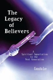 The Legacy of Believers - A Spiritual Impartation to the Next Generation ebook by Connita Lee