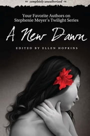 A New Dawn - Your Favorite Authors on Stephenie Meyer's Twilight Series: Completely Unauthorized ebook by Ellen Hopkins