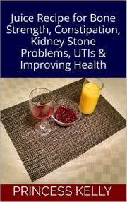 Juice Recipe for Bone Strength, Constipation, Kidney Stone Problems, UTIs, & Improving Health ebook by Princess Kelly
