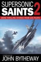 Supersonic Saints, Vol. 2: More Thrilling Stories from LDS Pilots ebook by John Bytheway