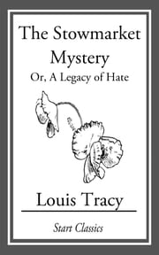 The Stowmarket Mystery - Or, A Legacy of Hate ebook by Louis Tracy