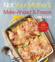 Not Your Mother's Make-Ahead and Freeze Cookbook ebook by Jessica Fisher