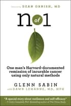 n of 1 - One man's Harvard-documented remission of incurable cancer using only natural methods ebook by Glenn Sabin, Dawn Lemanne MD MPH, Dean Ornish MD