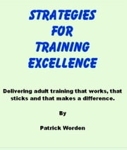 Strategies for Training Excellence: Delivering adult training that works, that sticks and that makes a difference. ebook by Patrick Worden