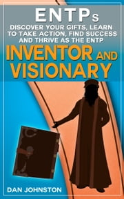 ENTP: Discover Your Strengths, Learn To Take Action, Find Success and Thrive as The Charming and Visionary Inventor - The Ultimate Guide To The ENTP Personality Type ebook by Dan Johnston