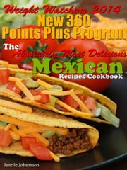 Weight Watchers 2014 New 360 Points Plus Program The Absolutely Most Delicious Mexican Recipes Cookbook ebook by Janelle Johannson