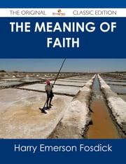 The Meaning of Faith - The Original Classic Edition ebook by Harry Emerson Fosdick