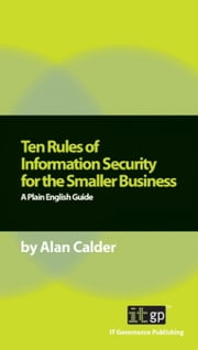 Ten Rules of Information Security for the Smaller Business: A Plain English Guide ebook by Calder, Alan