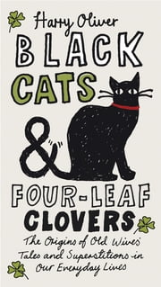 Black Cats & Four-Leaf Clovers - The Origins of Old Wives' Tales and Superstitions in Our Everyday Lives ebook by Harry Oliver