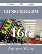 Consumerism 166 Success Secrets - 166 Most Asked Questions On Consumerism - What You Need To Know ebook by Andrew Wood