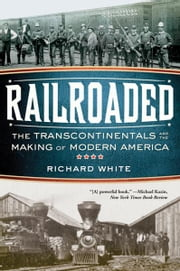 Railroaded: The Transcontinentals and the Making of Modern America ebook by Richard White