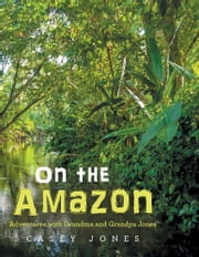 On the Amazon - Adventures with Grandma and Grandpa Jones ebook by Casey Jones